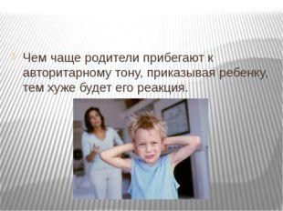 Чем чаще родители прибегают к авторитарному тону, приказывая ребенку, тем ху