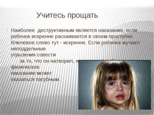 Учитесь прощать Наиболее деструктивным является наказание, если ребенок искр