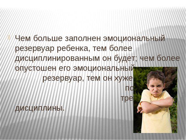 Чем больше заполнен эмоциональный резервуар ребенка, тем более дисциплиниров...