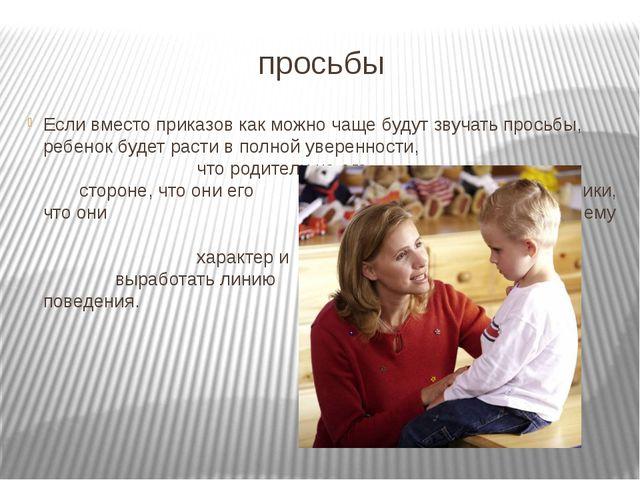 просьбы Если вместо приказов как можно чаще будут звучать просьбы, ребенок б...