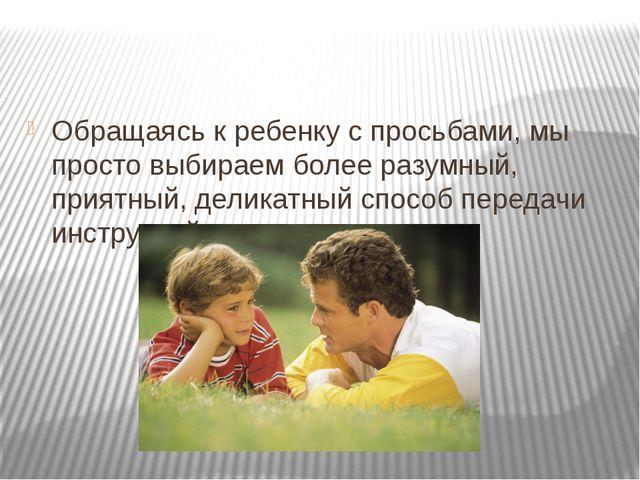 Обращаясь к ребенку с просьбами, мы просто выбираем более разумный, приятный...