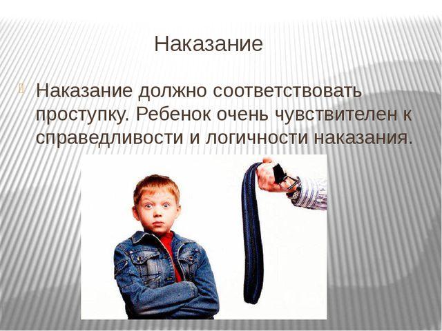 Наказание Наказание должно соответствовать проступку. Ребенок очень чувствит...