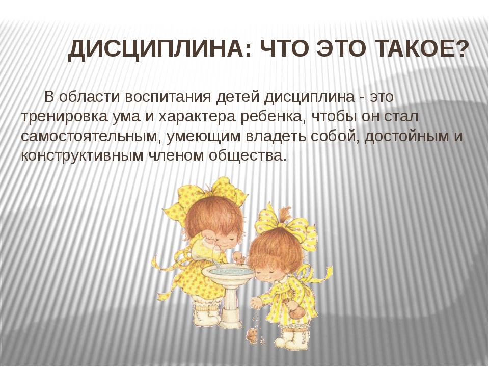 ДИСЦИПЛИНА: ЧТО ЭТО ТАКОЕ? В области воспитания детей дисциплина - это трени...