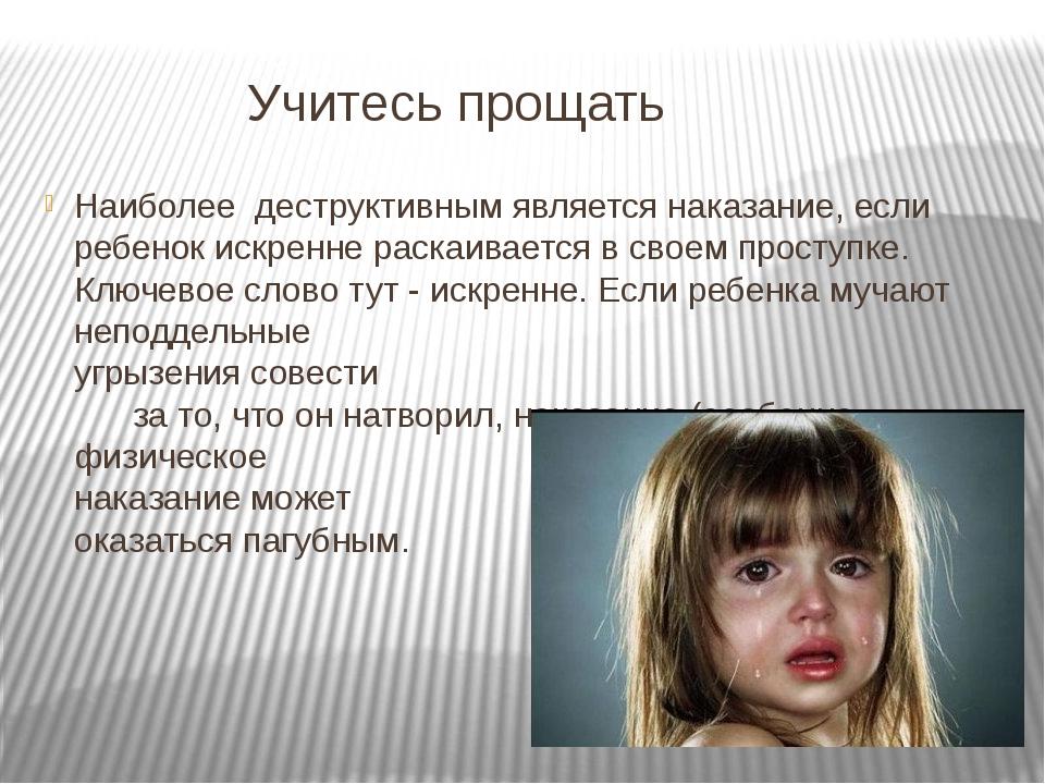 Учитесь прощать Наиболее деструктивным является наказание, если ребенок искр...