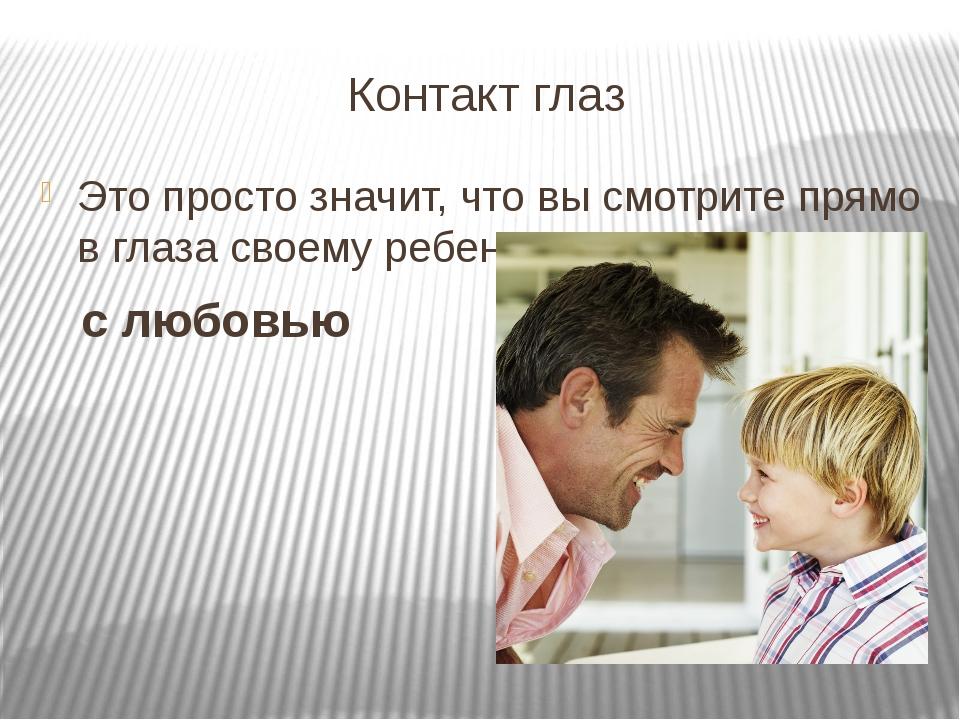 Контакт глаз Это просто значит, что вы смотрите прямо в глаза своему ребенку...