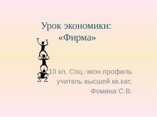 Урок экономики: «Фирма» 10 кл. Соц.-экон.профиль учитель высшей кв.кат. Фомин