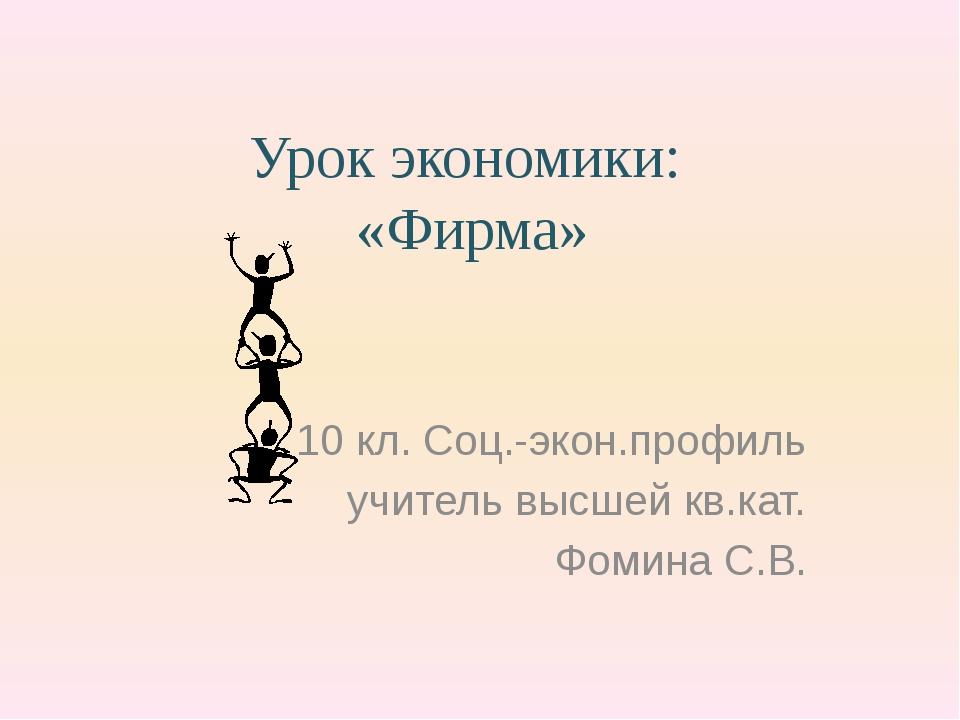 Урок экономики: «Фирма» 10 кл. Соц.-экон.профиль учитель высшей кв.кат. Фомин...