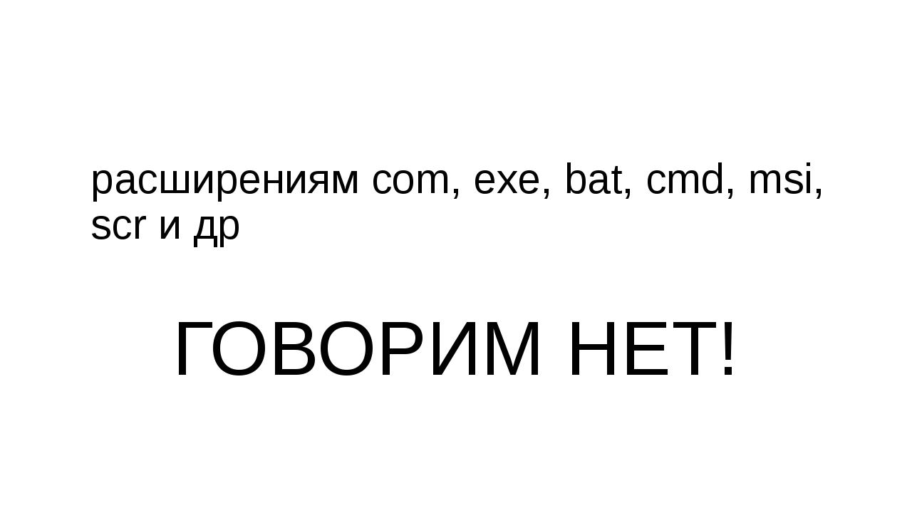 расширениям com, exe, bat, cmd, msi, scrи др ГОВОРИМ НЕТ!