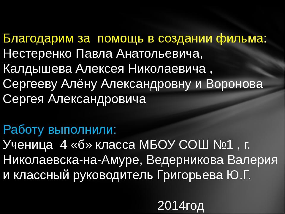 Благодарим за помощь в создании фильма: Нестеренко Павла Анатольевича, Калдыш...
