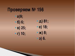 Проверяем № 156 а)9; б) 6; в) 25; г) 10; д) 81; е) 18; ж) 8; з) 6.