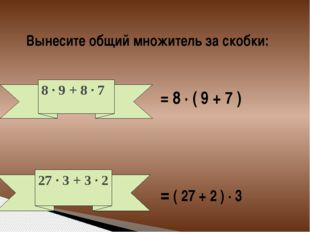 Вынесите общий множитель за скобки: = 8 · ( 9 + 7 ) = ( 27 + 2 ) · 3 8 · 9 +