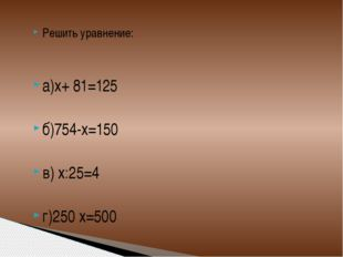 Решить уравнение: а)х+ 81=125 б)754-х=150 в) х:25=4 г)250 х=500