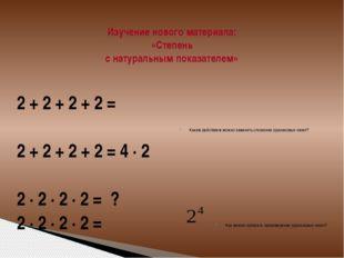 Изучение нового материала: «Степень с натуральным показателем» 2 + 2 + 2 + 2