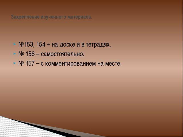 №153, 154 – на доске и в тетрадях. № 156 – самостоятельно. № 157 – с коммент...