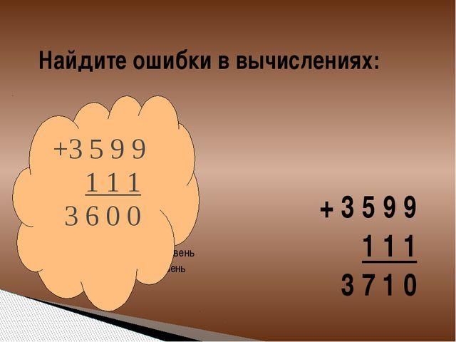 Найдите ошибки в вычислениях: + 3 5 9 9 1 1 1 3 7 1 0 +3 5 9 9 1 1 1 3 6 0 0