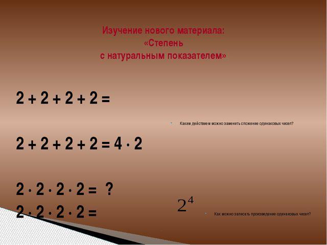 Изучение нового материала: «Степень с натуральным показателем» 2 + 2 + 2 + 2...