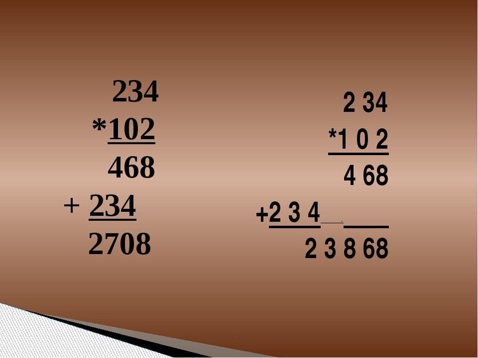 2 34 *1 0 2 4 68 +2 3 4 . 2 3 8 68 234 *102 468 + 234 2708