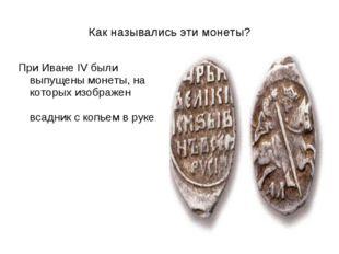 Как назывались эти монеты? При Иване IV были выпущены монеты, на которых изоб