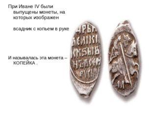 При Иване IV были выпущены монеты, на которых изображен всадник с копьем в ру