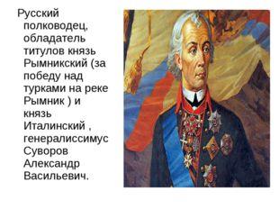 Русский полководец, обладатель титулов князь Рымникский (за победу над турка