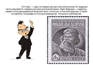 Ива́н Фёдоров (XVI век) — один из первых русских книгопечатников По традиции
