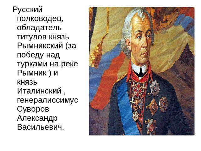 Русский полководец, обладатель титулов князь Рымникский (за победу над турка...