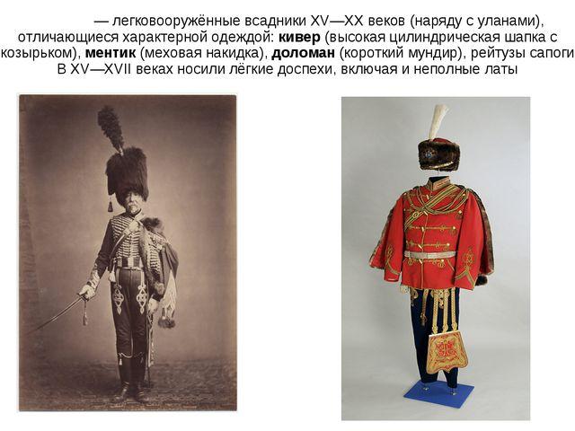 Гуса́ры— легковооружённые всадники XV—XX веков (наряду с уланами), отличающи...