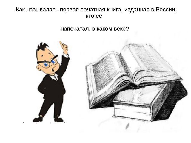 Как называлась первая печатная книга, изданная в России, кто ее напечатал, в...