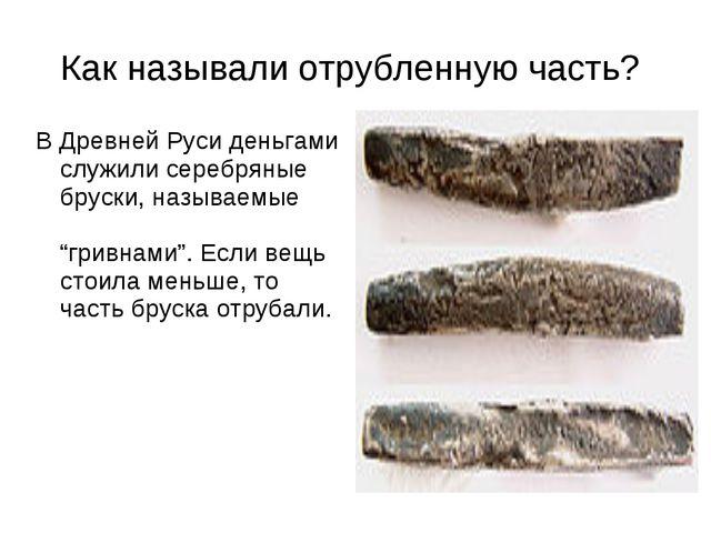 Как называли отрубленную часть? В Древней Руси деньгами служили серебряные бр...