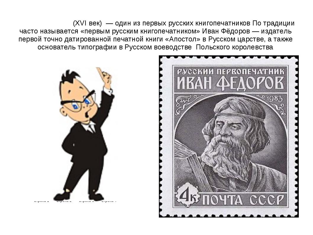 Ива́н Фёдоров (XVI век) — один из первых русских книгопечатников По традиции...