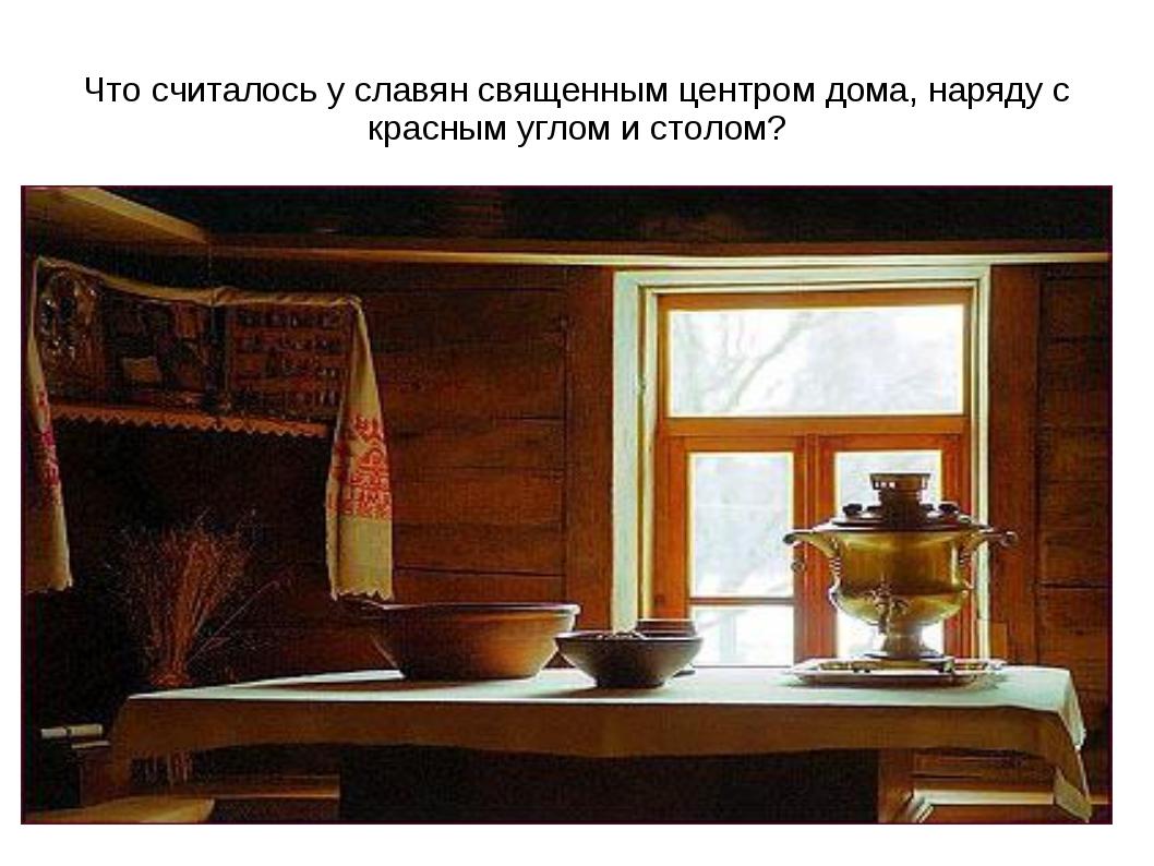 Что считалось у славян священным центром дома, наряду с красным углом и столом?