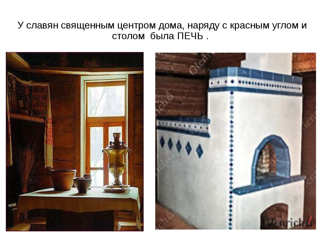 У славян священным центром дома, наряду с красным углом и столом была ПЕЧЬ .