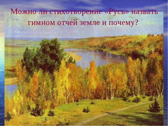 Можно ли стихотворение «Русь» назвать гимном отчей земле и почему?