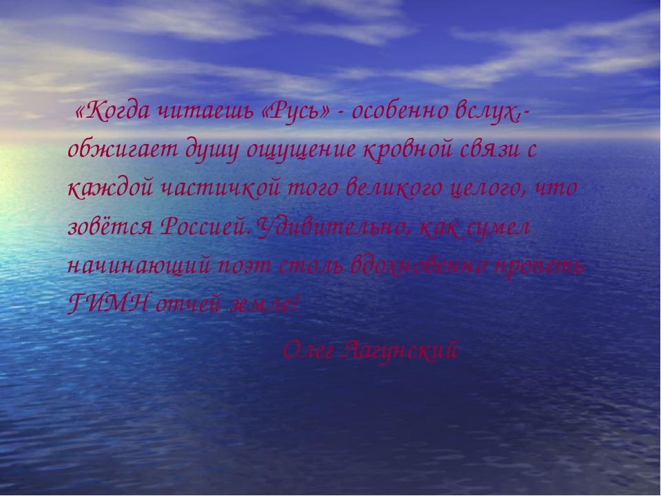 «Когда читаешь «Русь» - особенно вслух,- обжигает душу ощущение кровной связ...