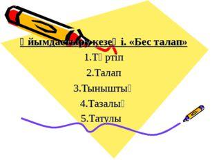Ұйымдастыру кезеңi. «Бес талап» 1.Тәртіп 2.Талап 3.Тыныштық 4.Тазалық 5.Татулық