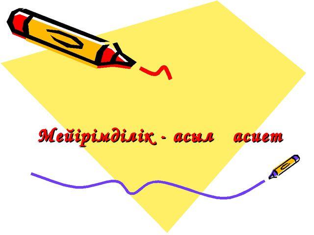 Мейірімділік - асыл қасиет