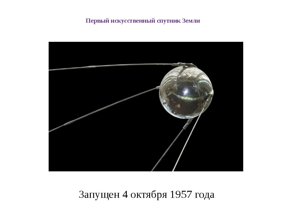 Первый искусственный спутник Земли Запущен 4 октября 1957 года