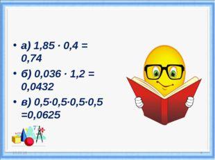 а) 1,85 · 0,4 = 0,74 б) 0,036 · 1,2 = 0,0432 в) 0,5·0,5·0,5·0,5 =0,0625 * *