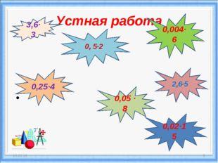 Устная работа * * 3,6·3 0, 5·2 2,6·5 0,05 · 8 0,004·6 0,02·15 0,25·4