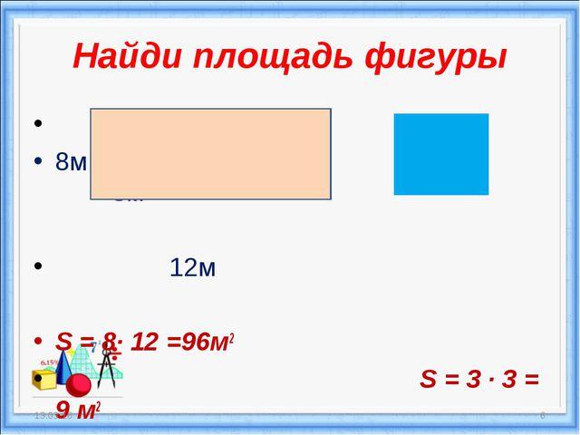 Найди площадь фигуры 8м 3м 12м S = 8· 12 =96м2 S = 3 · 3 = 9 м2 * *