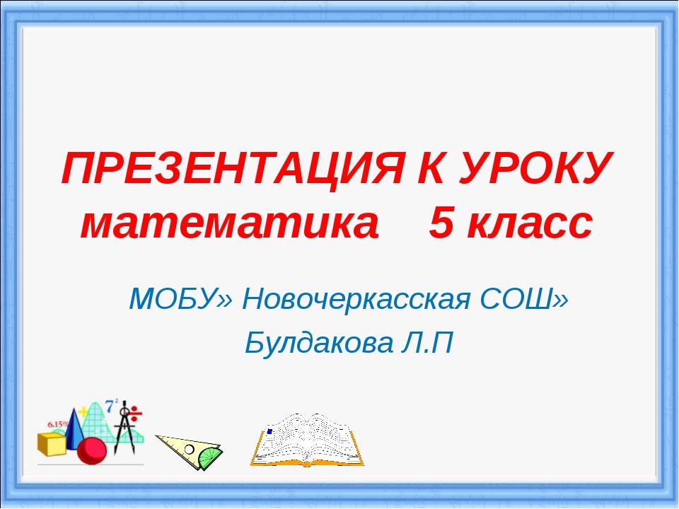 ПРЕЗЕНТАЦИЯ К УРОКУ математика 5 класс МОБУ» Новочеркасская СОШ» Булдакова Л.П