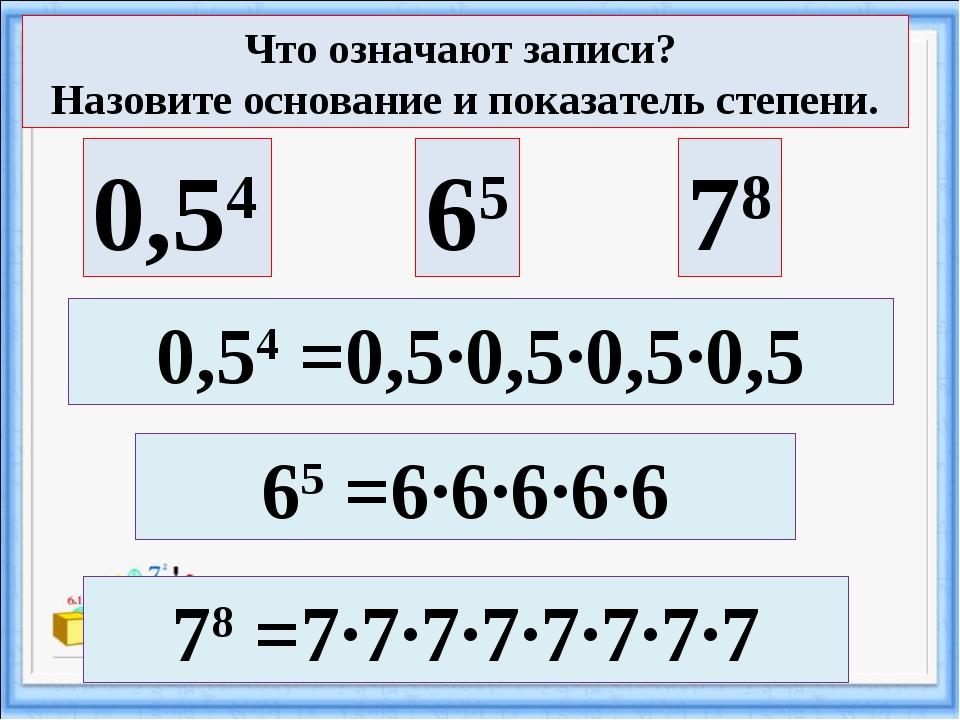 0,54 65 78 65 =6·6·6·6·6 78 =7·7·7·7·7·7·7·7 Что означают записи? Назовите ос...