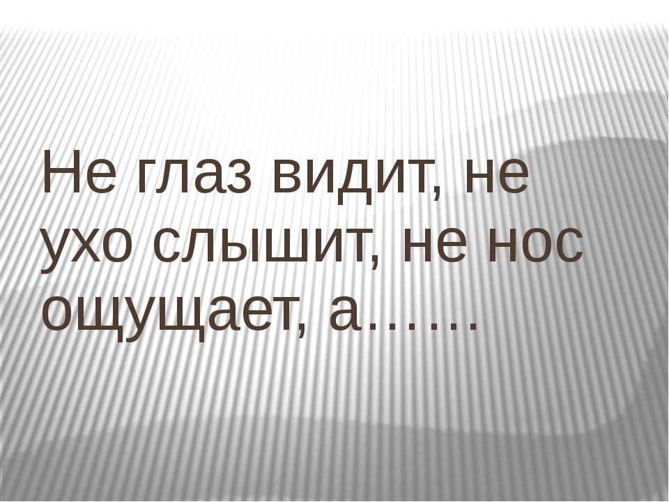 Не глаз видит, не ухо слышит, не нос ощущает, а……