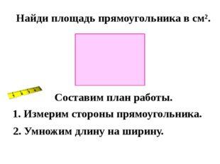 Найди площадь прямоугольника в см². Составим план работы. 1. Измерим стороны