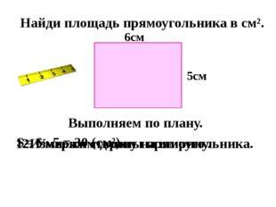 Найди площадь прямоугольника в см². Выполняем по плану. 1. Измерим стороны п