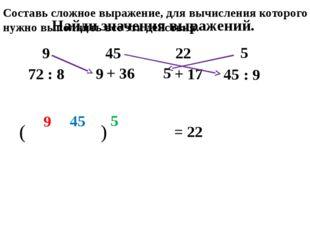 Найди значения выражений. 72 : 8 + 36 + 17 : 9 9 45 22 5 9 45 5 ( 9 ) 45 5 =