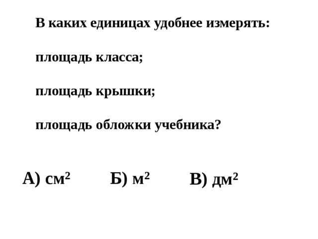 В каких единицах удобнее измерять: площадь класса; площадь крышки; площадь об...