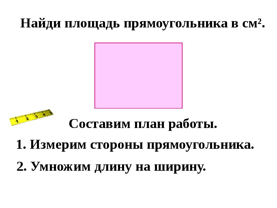 Найди площадь прямоугольника в см². Составим план работы. 1. Измерим стороны...