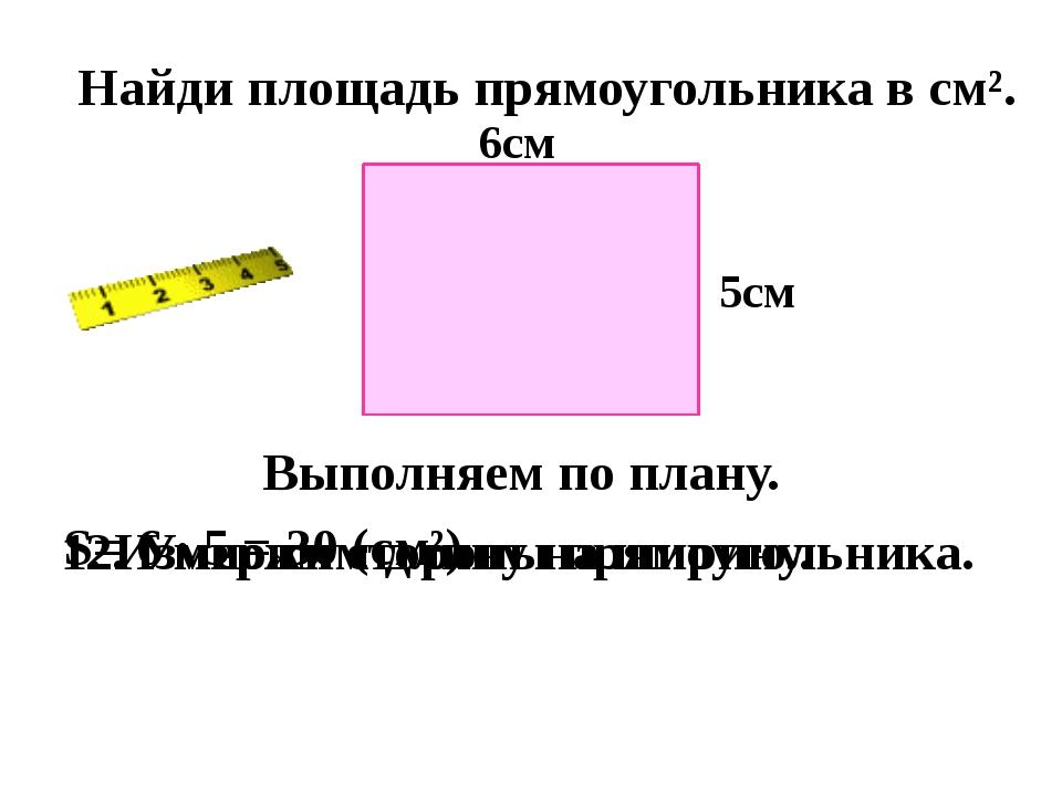 Найди площадь прямоугольника в см². Выполняем по плану. 1. Измерим стороны п...