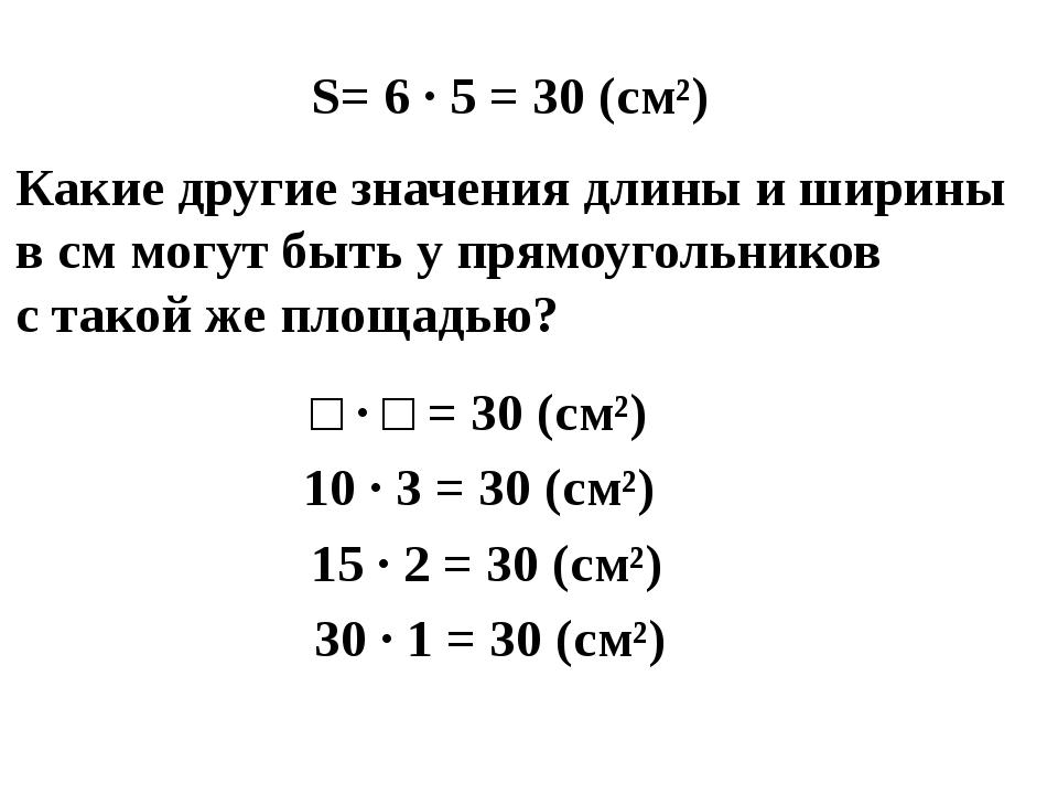 S= 6 · 5 = 30 (см²) Какие другие значения длины и ширины в см могут быть у пр...